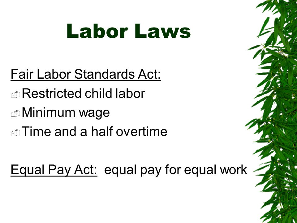 Labor Laws Fair Labor Standards Act:  Restricted child labor  Minimum wage  Time and a half overtime Equal Pay Act: equal pay for equal work