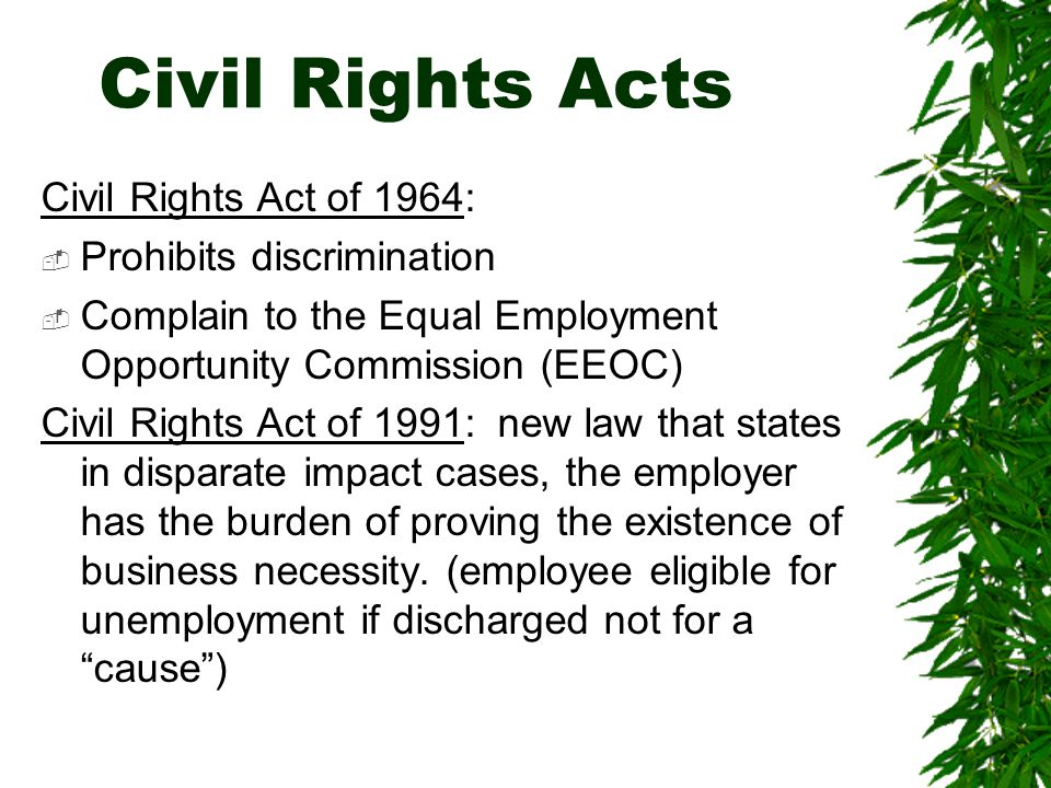 Civil Rights Acts Civil Rights Act of 1964:  Prohibits discrimination  Complain to the Equal Employment Opportunity Commission (EEOC) Civil Rights A