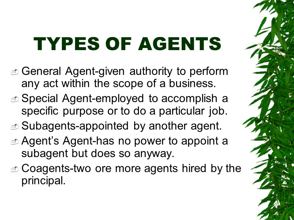 TYPES OF AGENTS  General Agent-given authority to perform any act within the scope of a business.  Special Agent-employed to accomplish a specific p