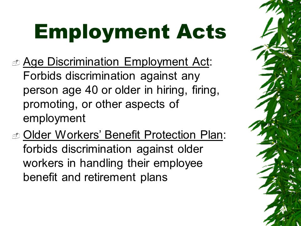 Employment Acts  Age Discrimination Employment Act: Forbids discrimination against any person age 40 or older in hiring, firing, promoting, or other