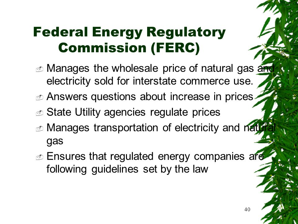 40 Federal Energy Regulatory Commission (FERC)  Manages the wholesale price of natural gas and electricity sold for interstate commerce use.  Answer