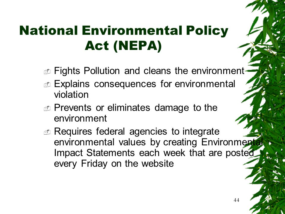 44 National Environmental Policy Act (NEPA)  Fights Pollution and cleans the environment  Explains consequences for environmental violation  Preven