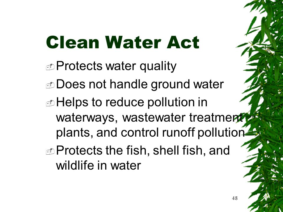 48 Clean Water Act  Protects water quality  Does not handle ground water  Helps to reduce pollution in waterways, wastewater treatment plants, and
