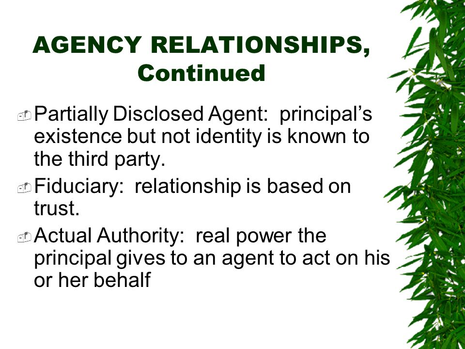 AGENCY RELATIONSHIPS, Continued  Partially Disclosed Agent: principal's existence but not identity is known to the third party.  Fiduciary: relation