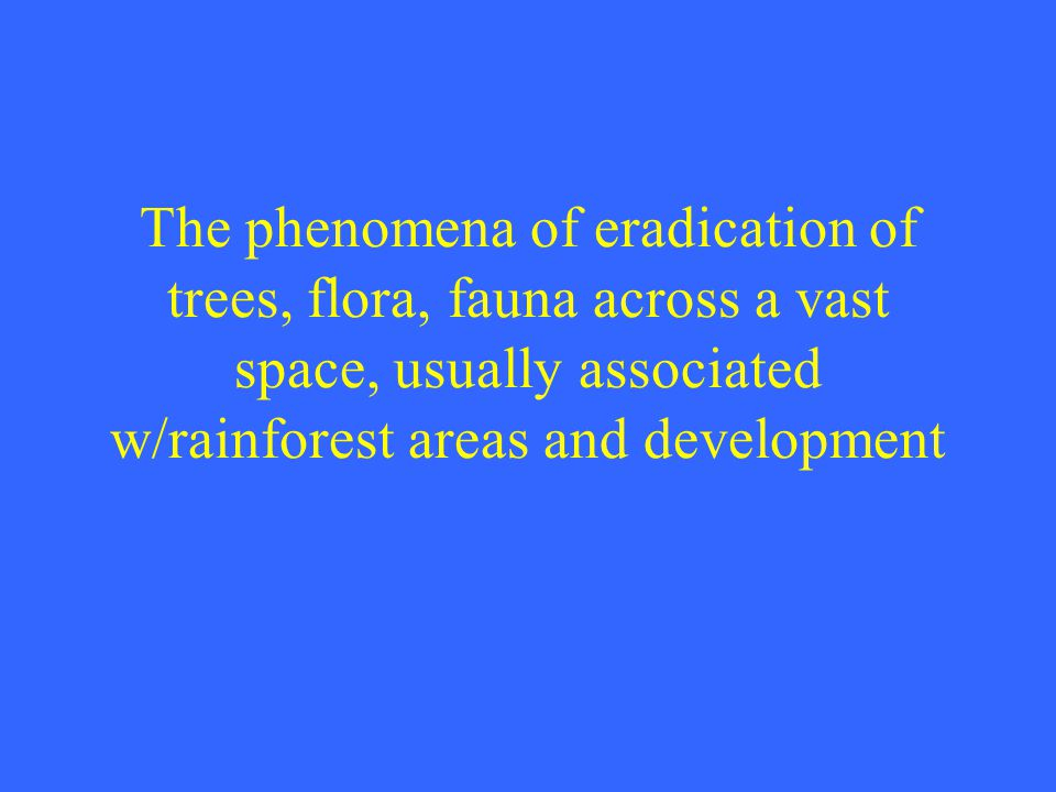 The phenomena of eradication of trees, flora, fauna across a vast space, usually associated w/rainforest areas and development