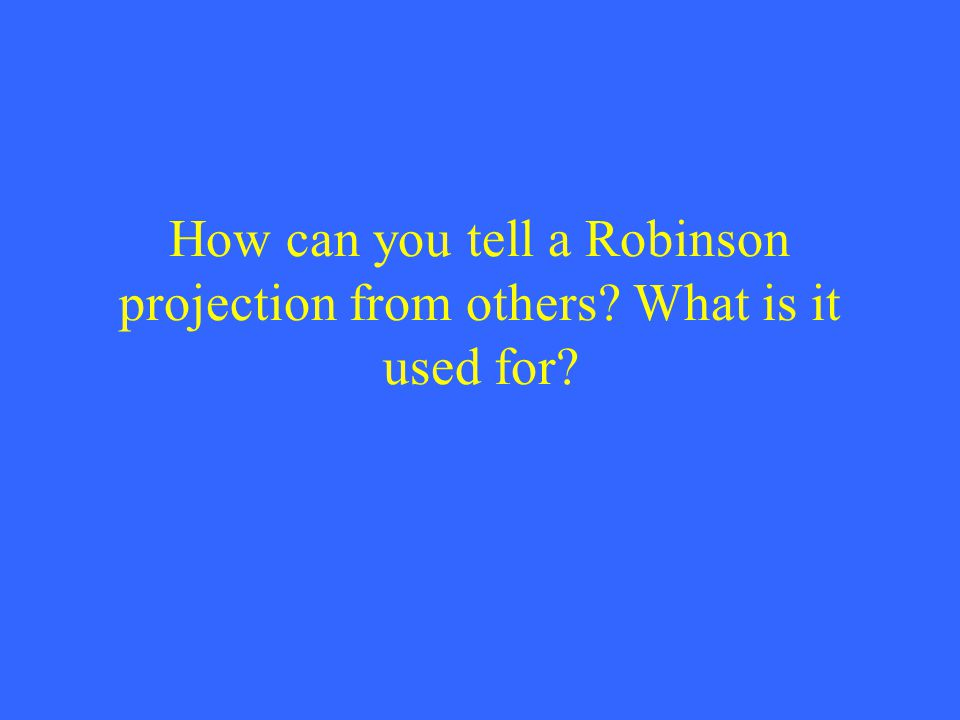How can you tell a Robinson projection from others What is it used for