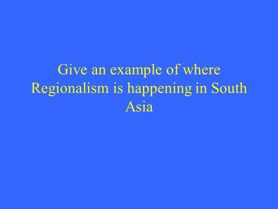 Give an example of where Regionalism is happening in South Asia