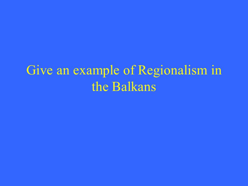 Give an example of Regionalism in the Balkans