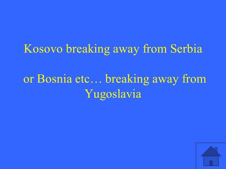 Kosovo breaking away from Serbia or Bosnia etc… breaking away from Yugoslavia