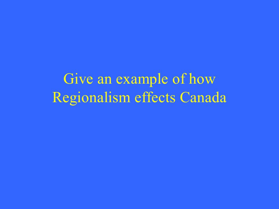 Give an example of how Regionalism effects Canada