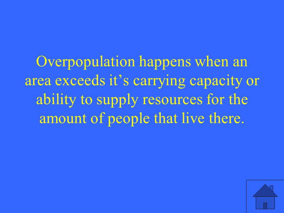 Overpopulation happens when an area exceeds it's carrying capacity or ability to supply resources for the amount of people that live there.