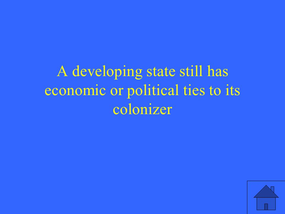 A developing state still has economic or political ties to its colonizer