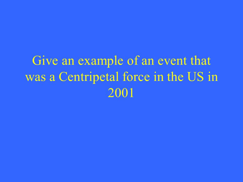 Give an example of an event that was a Centripetal force in the US in 2001