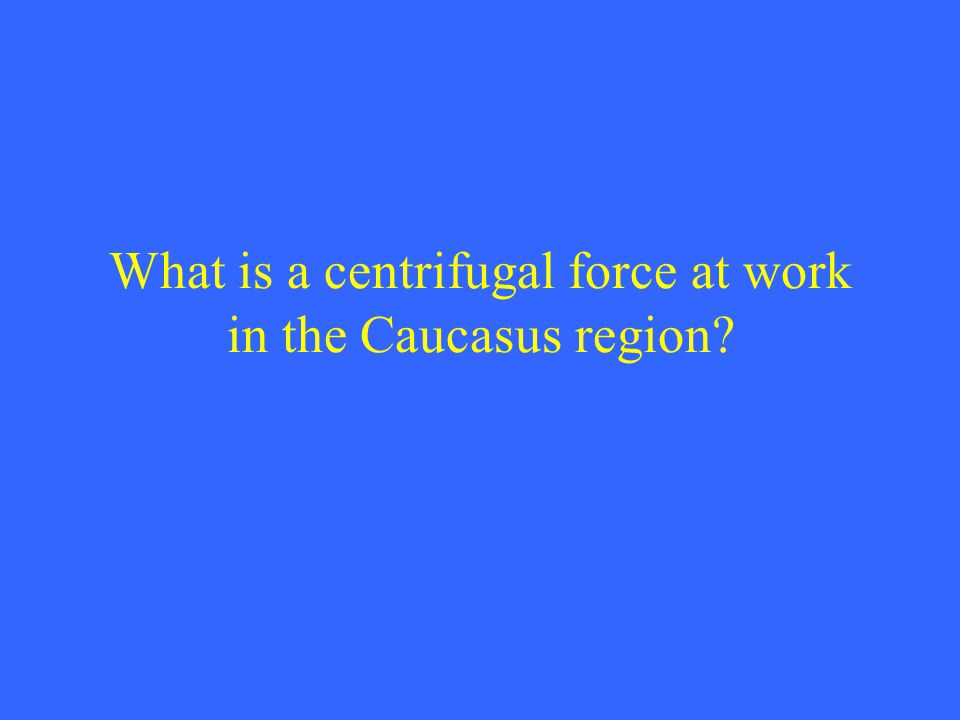What is a centrifugal force at work in the Caucasus region