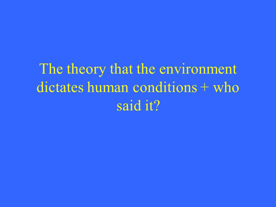 The theory that the environment dictates human conditions + who said it?