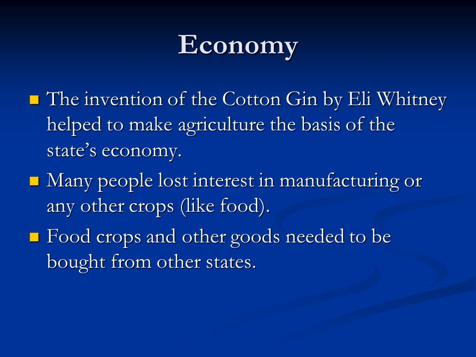 Economy The invention of the Cotton Gin by Eli Whitney helped to make agriculture the basis of the state's economy.