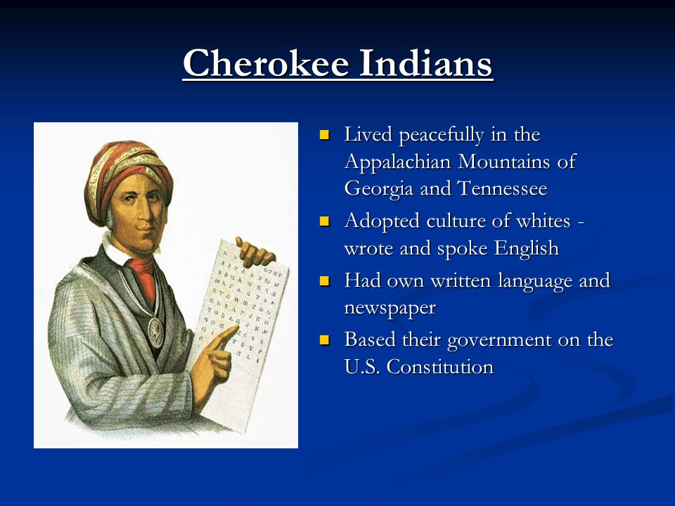 Cherokee Indians Lived peacefully in the Appalachian Mountains of Georgia and Tennessee Adopted culture of whites - wrote and spoke English Had own written language and newspaper Based their government on the U.S.