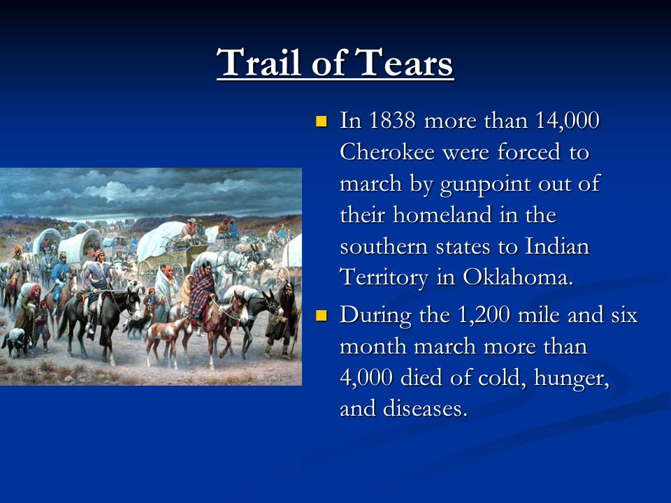 Trail of Tears In 1838 more than 14,000 Cherokee were forced to march by gunpoint out of their homeland in the southern states to Indian Territory in Oklahoma.