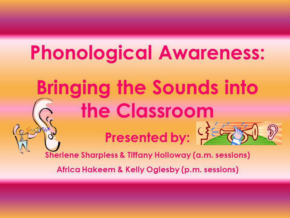 Phonological Awareness: Bringing the Sounds into the Classroom Presented by: Sherlene Sharpless & Tiffany Holloway (a.m.