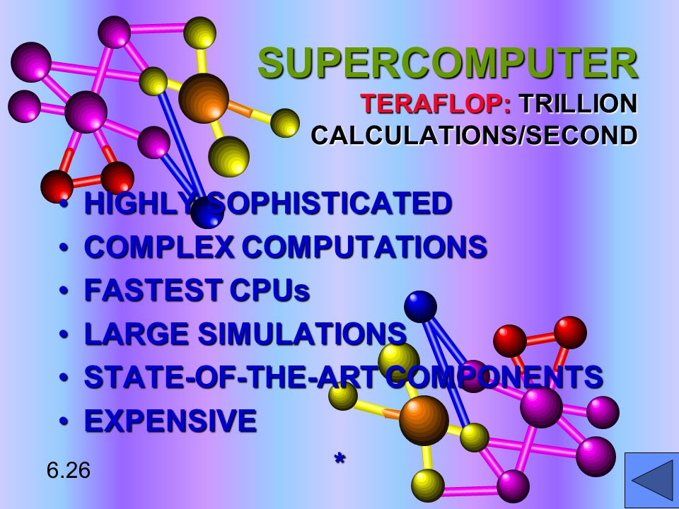 SUPERCOMPUTER TERAFLOP: TRILLION CALCULATIONS/SECOND HIGHLY SOPHISTICATEDHIGHLY SOPHISTICATED COMPLEX COMPUTATIONSCOMPLEX COMPUTATIONS FASTEST CPUsFASTEST CPUs LARGE SIMULATIONSLARGE SIMULATIONS STATE-OF-THE-ART COMPONENTSSTATE-OF-THE-ART COMPONENTS EXPENSIVEEXPENSIVE* 6.26