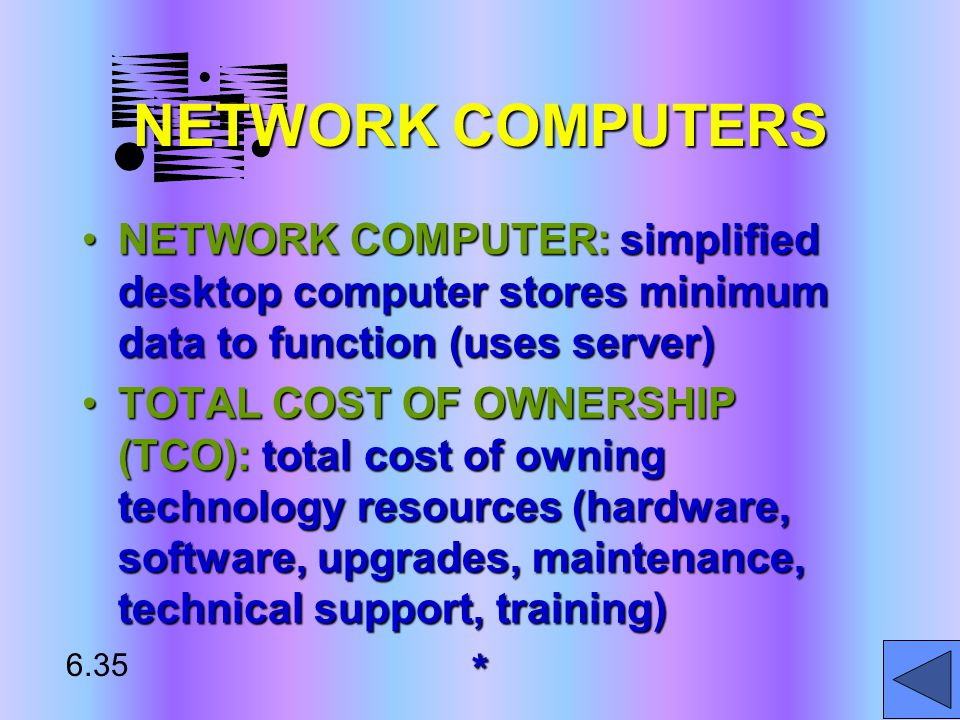 NETWORK COMPUTERS NETWORK COMPUTER: simplified desktop computer stores minimum data to function (uses server)NETWORK COMPUTER: simplified desktop computer stores minimum data to function (uses server) TOTAL COST OF OWNERSHIP (TCO): total cost of owning technology resources (hardware, software, upgrades, maintenance, technical support, training)TOTAL COST OF OWNERSHIP (TCO): total cost of owning technology resources (hardware, software, upgrades, maintenance, technical support, training)* 6.35