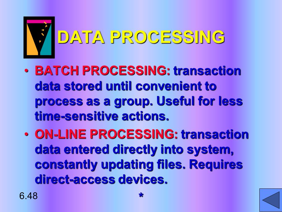 DATA PROCESSING BATCH PROCESSING: transaction data stored until convenient to process as a group.