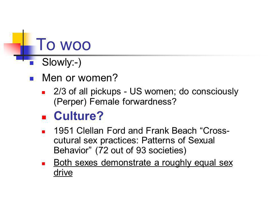 To woo Slowly:-) Men or women? 2/3 of all pickups - US women; do consciously (Perper) Female forwardness? Culture? 1951 Clellan Ford and Frank Beach ""