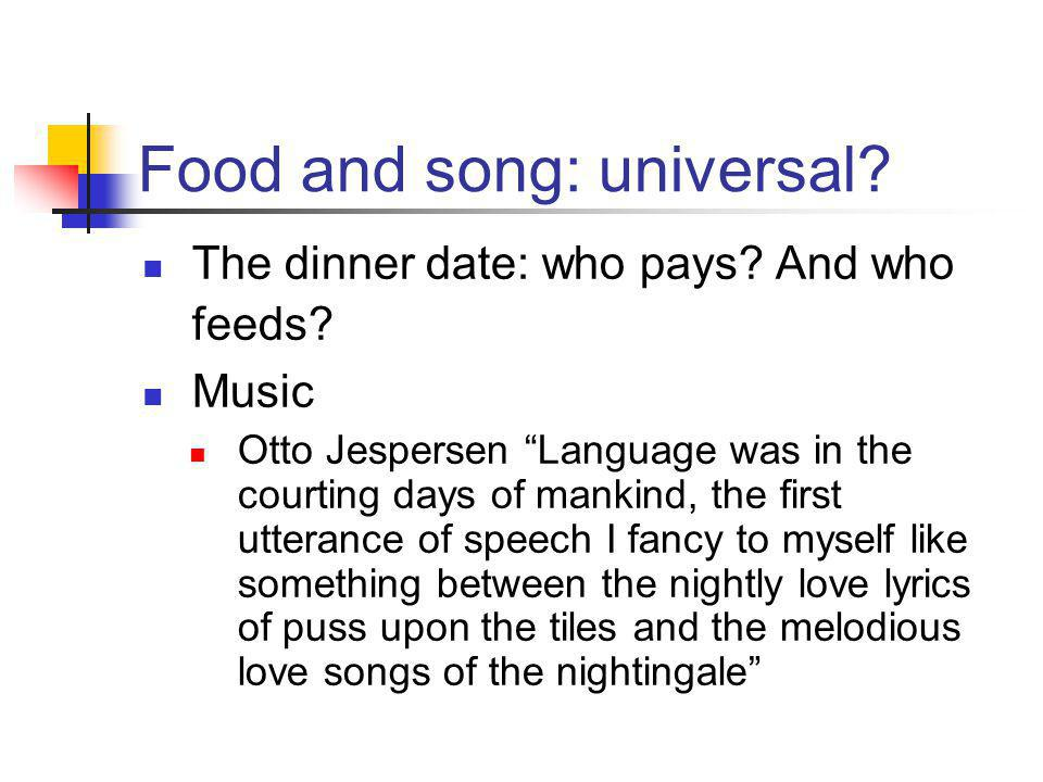 "Food and song: universal? The dinner date: who pays? And who feeds? Music Otto Jespersen ""Language was in the courting days of mankind, the first utte"