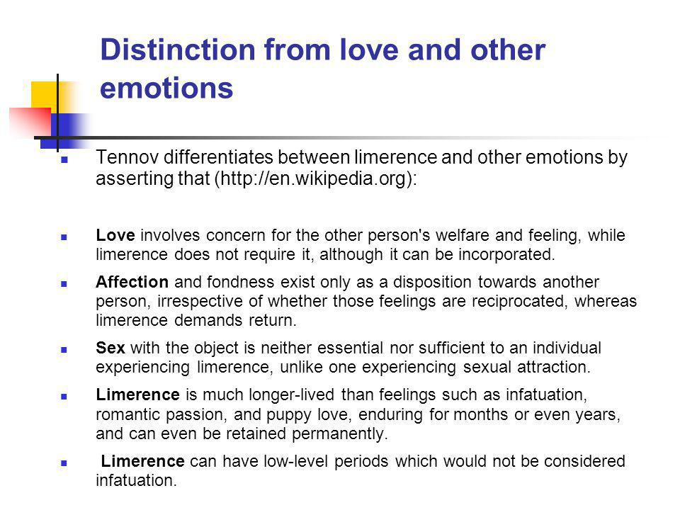 Distinction from love and other emotions Tennov differentiates between limerence and other emotions by asserting that (http://en.wikipedia.org): Love involves concern for the other person s welfare and feeling, while limerence does not require it, although it can be incorporated.