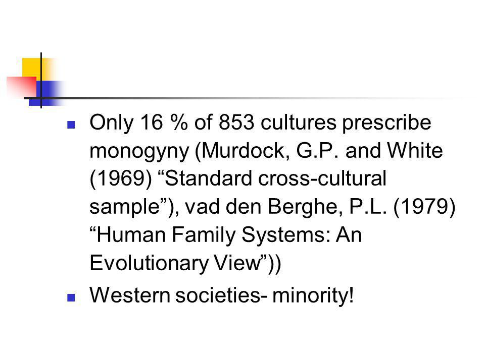 "Only 16 % of 853 cultures prescribe monogyny (Murdock, G.P. and White (1969) ""Standard cross-cultural sample""), vad den Berghe, P.L. (1979) ""Human Fam"