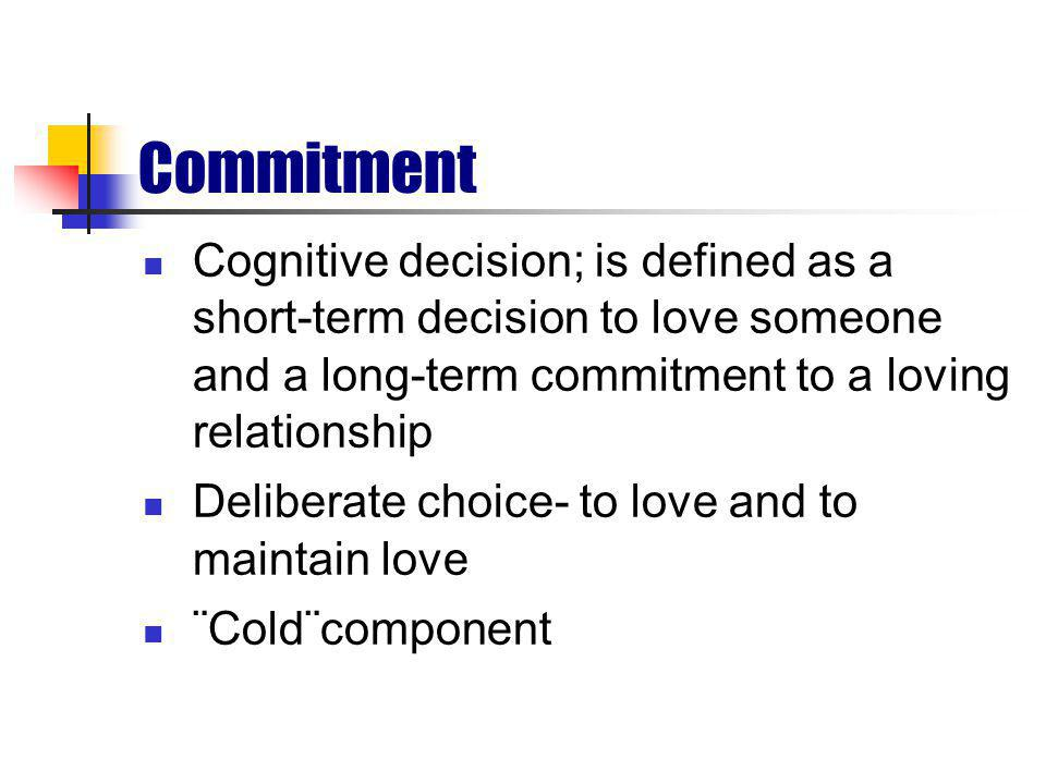Commitment Cognitive decision; is defined as a short-term decision to love someone and a long-term commitment to a loving relationship Deliberate choice- to love and to maintain love ¨Cold¨component