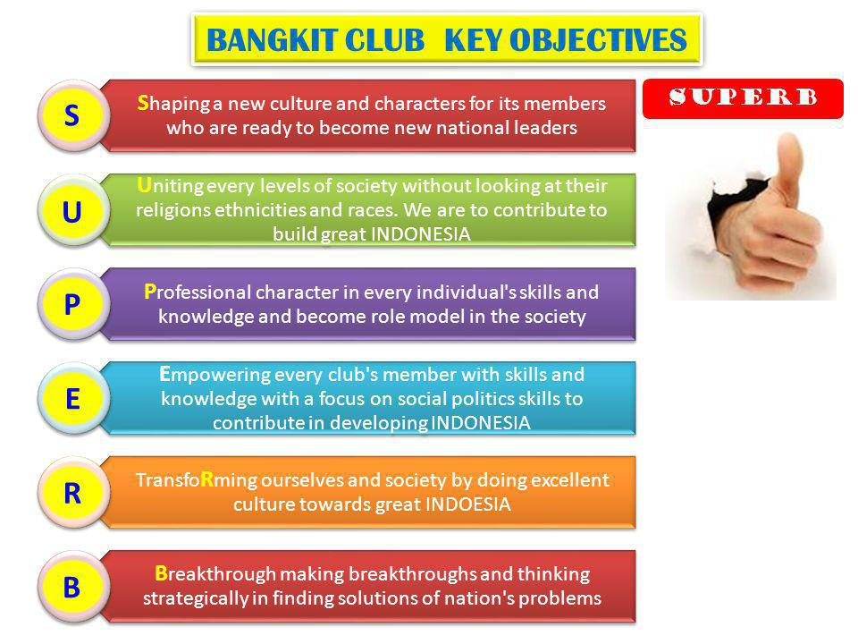 BANGKIT CLUB KEY OBJECTIVES S haping a new culture and characters for its members who are ready to become new national leaders U niting every levels of society without looking at their religions ethnicities and races.