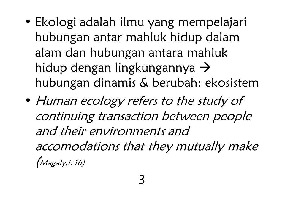 Ekologi adalah ilmu yang mempelajari hubungan antar mahluk hidup dalam alam dan hubungan antara mahluk hidup dengan lingkungannya  hubungan dinamis & berubah: ekosistem Human ecology refers to the study of continuing transaction between people and their environments and accomodations that they mutually make ( Magaly,h 16) 3