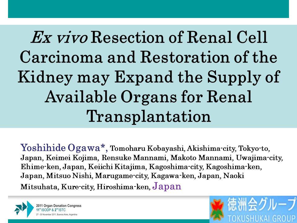 Yoshihide Ogawa*, Tomoharu Kobayashi, Akishima-city, Tokyo-to, Japan, Keimei Kojima, Rensuke Mannami, Makoto Mannami, Uwajima-city, Ehime-ken, Japan, Keiichi Kitajima, Kagoshima-city, Kagoshima-ken, Japan, Mitsuo Nishi, Marugame-city, Kagawa-ken, Japan, Naoki Mitsuhata, Kure-city, Hiroshima-ken, Japan Ex vivo Resection of Renal Cell Carcinoma and Restoration of the Kidney may Expand the Supply of Available Organs for Renal Transplantation