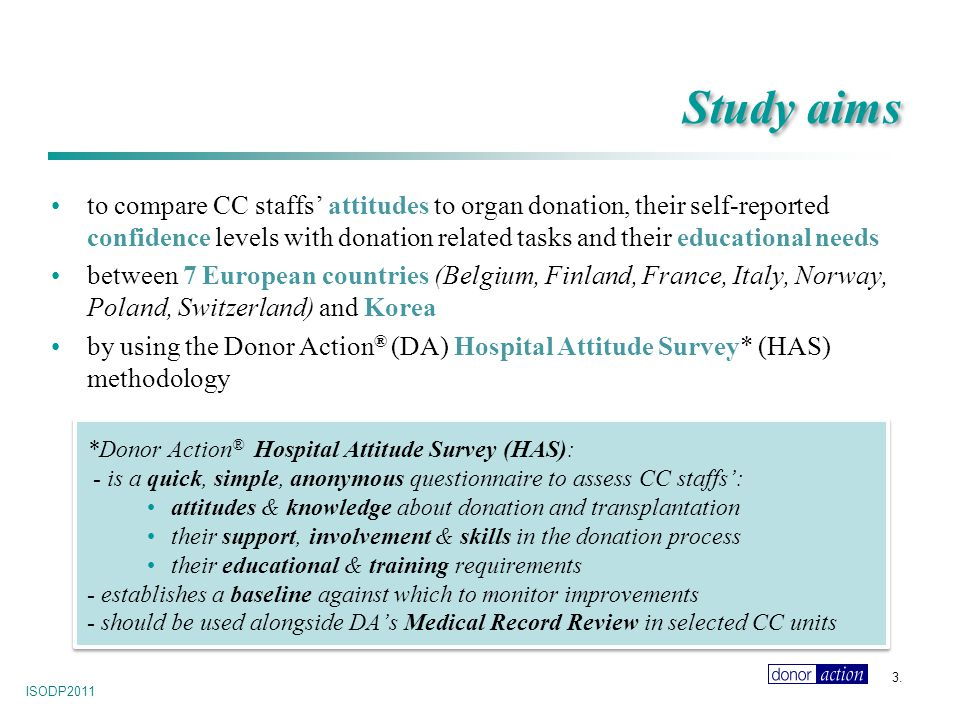 ISODP2011 to compare CC staffs' attitudes to organ donation, their self-reported confidence levels with donation related tasks and their educational needs between 7 European countries (Belgium, Finland, France, Italy, Norway, Poland, Switzerland) and Korea by using the Donor Action ® (DA) Hospital Attitude Survey* (HAS) methodology *Donor Action ® Hospital Attitude Survey (HAS): - is a quick, simple, anonymous questionnaire to assess CC staffs': attitudes & knowledge about donation and transplantation their support, involvement & skills in the donation process their educational & training requirements - establishes a baseline against which to monitor improvements - should be used alongside DA's Medical Record Review in selected CC units 3.
