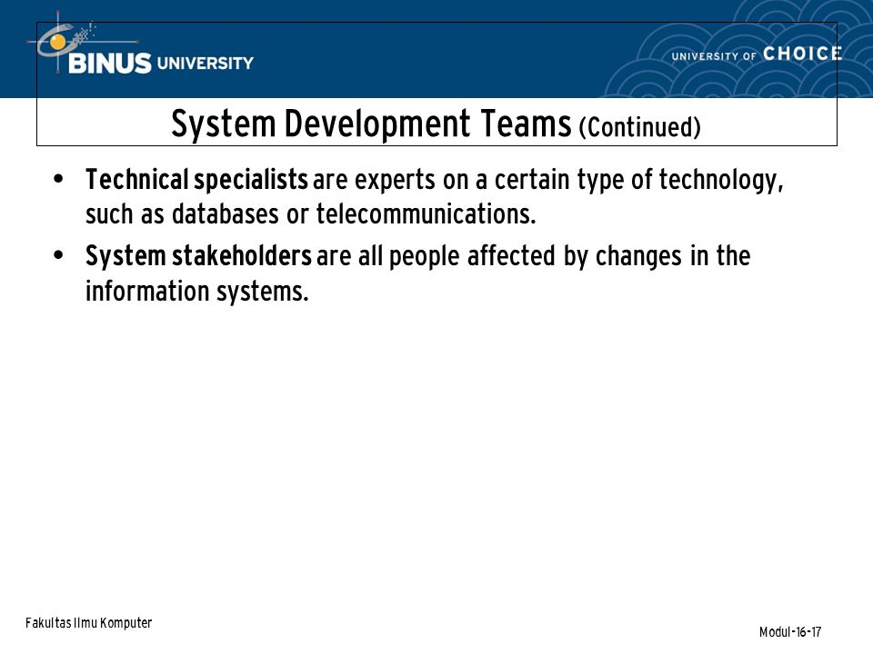 Fakultas Ilmu Komputer Modul-16-17 System Development Teams (Continued) Technical specialists are experts on a certain type of technology, such as databases or telecommunications.