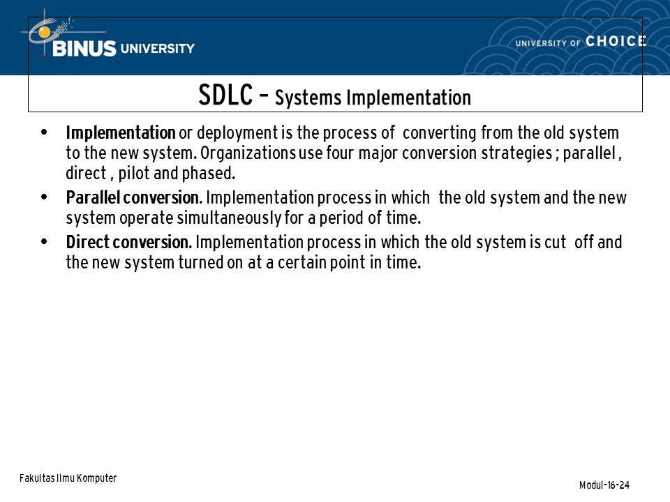 Fakultas Ilmu Komputer Modul-16-24 SDLC – Systems Implementation Implementation or deployment is the process of converting from the old system to the new system.