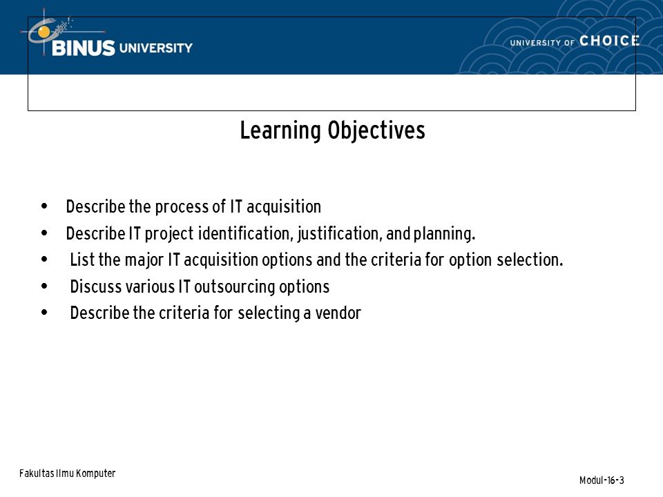 Fakultas Ilmu Komputer Modul-16-3 Learning Objectives Describe the process of IT acquisition Describe IT project identification, justification, and planning.