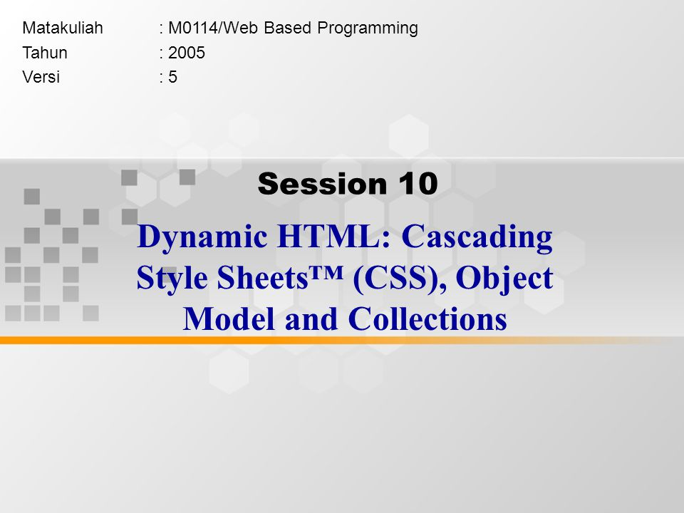 Session 10 Dynamic HTML: Cascading Style Sheets™ (CSS), Object Model and Collections Matakuliah: M0114/Web Based Programming Tahun: 2005 Versi: 5