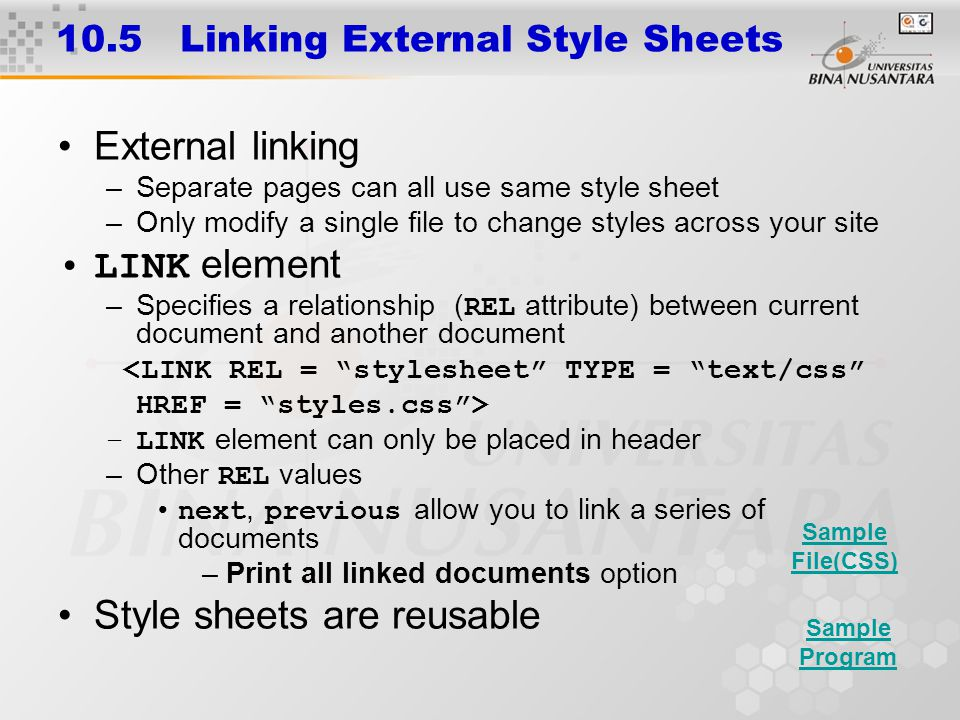 10.5 Linking External Style Sheets External linking –Separate pages can all use same style sheet –Only modify a single file to change styles across yo