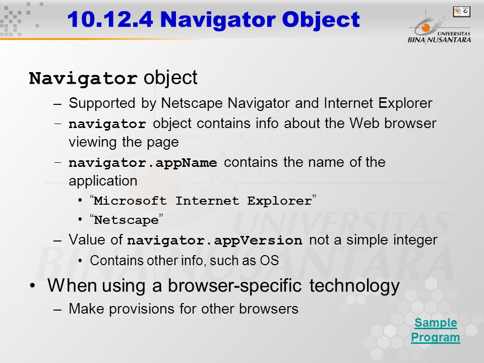 10.12.4 Navigator Object Navigator object –Supported by Netscape Navigator and Internet Explorer –navigator object contains info about the Web browser
