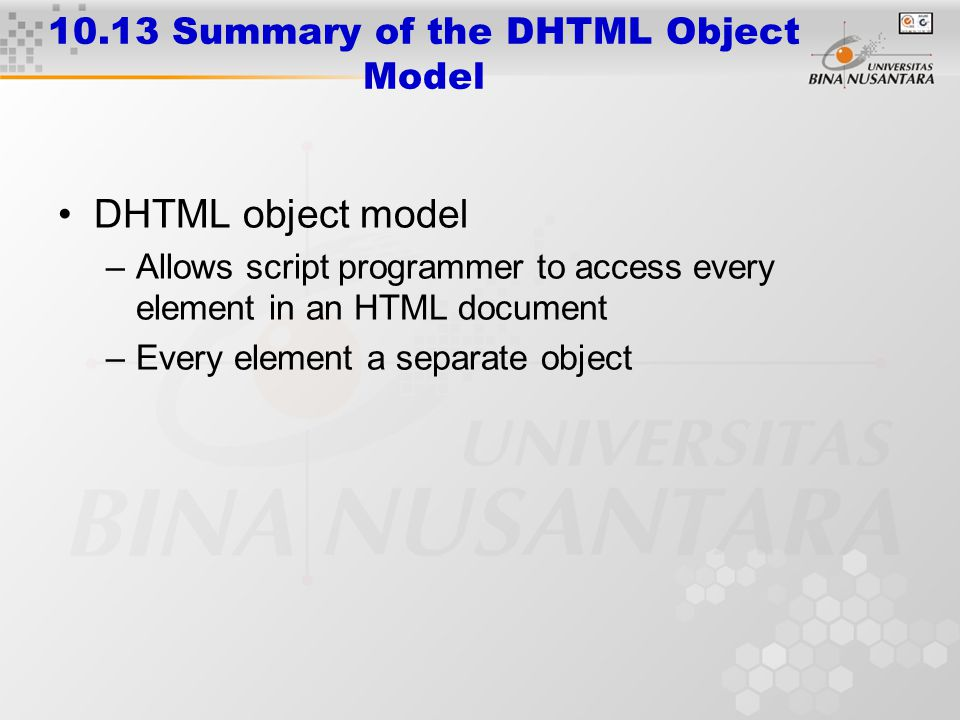10.13 Summary of the DHTML Object Model DHTML object model –Allows script programmer to access every element in an HTML document –Every element a sepa