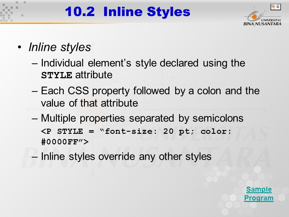 10.2 Inline Styles Inline styles –Individual element's style declared using the STYLE attribute –Each CSS property followed by a colon and the value o