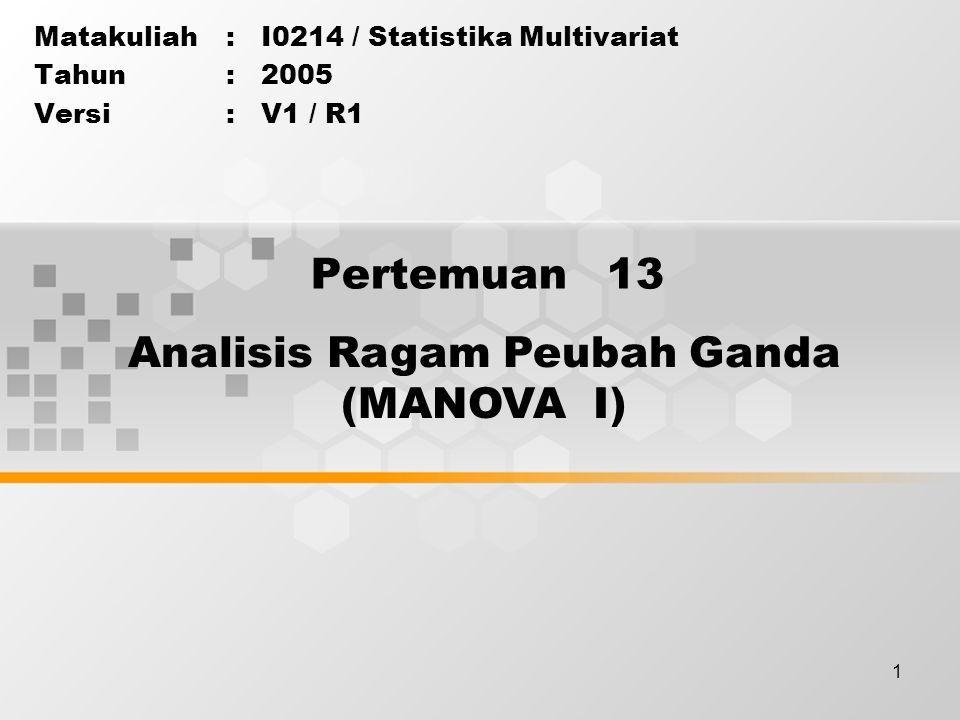 1 Pertemuan 13 Matakuliah: I0214 / Statistika Multivariat Tahun: 2005 Versi: V1 / R1 Analisis Ragam Peubah Ganda (MANOVA I)