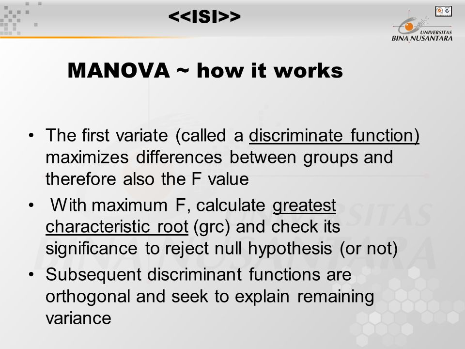 MANOVA Extension of ANOVA Extension of Hotelling's T 2  Establish dependent variable weights to produce a variate for each respondent  Adjust weight