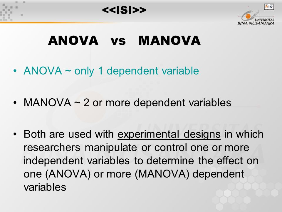 ANOVA vs MANOVA ANOVA ~ only 1 dependent variable MANOVA ~ 2 or more dependent variables Both are used with experimental designs in which researchers manipulate or control one or more independent variables to determine the effect on one (ANOVA) or more (MANOVA) dependent variables >