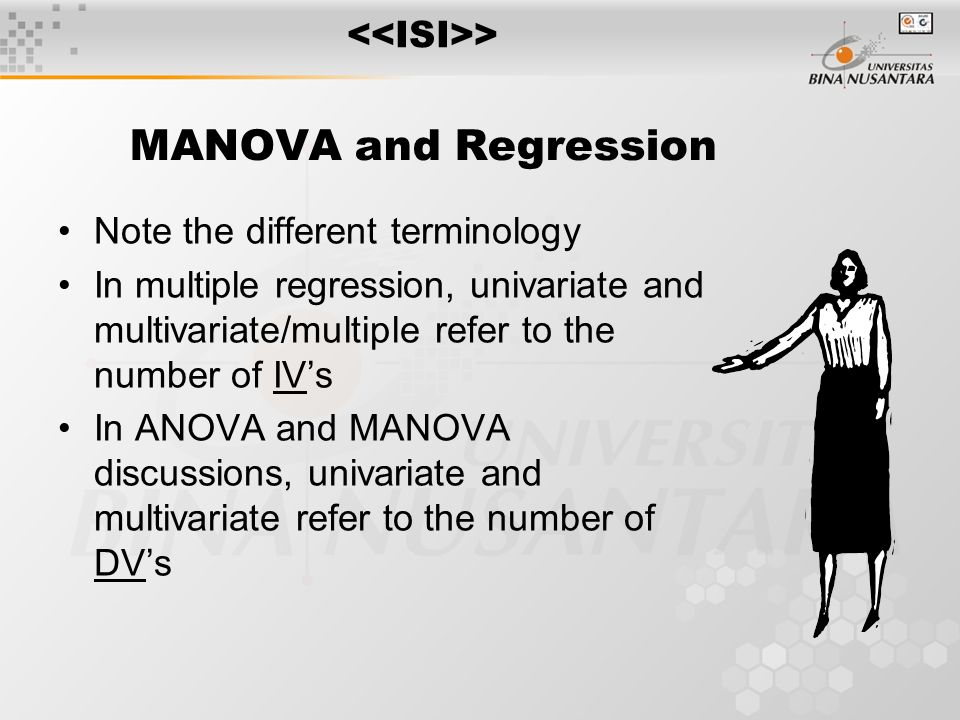 MANOVA and Regression Note the different terminology In multiple regression, univariate and multivariate/multiple refer to the number of IV's In ANOVA and MANOVA discussions, univariate and multivariate refer to the number of DV's >