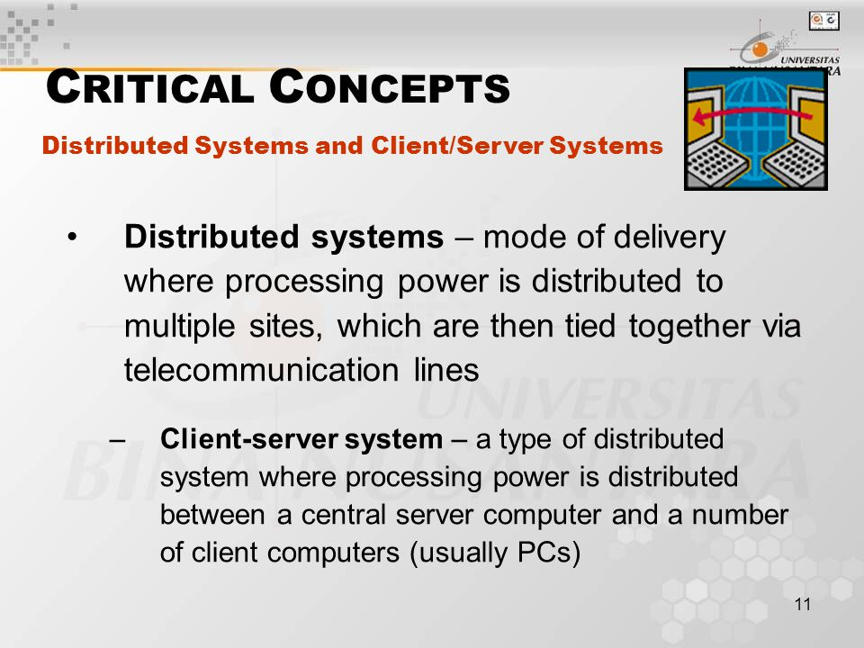 11 Distributed systems – mode of delivery where processing power is distributed to multiple sites, which are then tied together via telecommunication lines –Client-server system – a type of distributed system where processing power is distributed between a central server computer and a number of client computers (usually PCs) Distributed Systems and Client/Server Systems C RITICAL C ONCEPTS