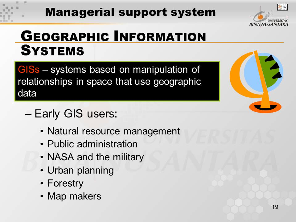19 GISs – systems based on manipulation of relationships in space that use geographic data G EOGRAPHIC I NFORMATION S YSTEMS –Early GIS users: Natural resource management Public administration NASA and the military Urban planning Forestry Map makers Page 219 Managerial support system