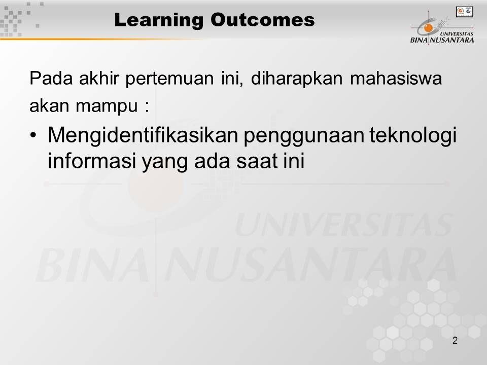 2 Learning Outcomes Pada akhir pertemuan ini, diharapkan mahasiswa akan mampu : Mengidentifikasikan penggunaan teknologi informasi yang ada saat ini